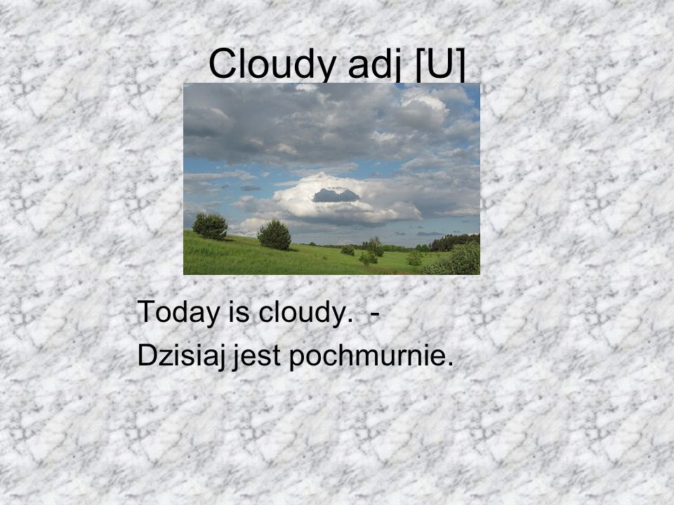 Cloudy adj [U] Today is cloudy. - Dzisiaj jest pochmurnie.